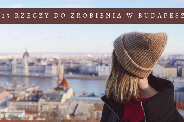 BUDAPESZT TO DO LIST – co musicie zrobić w Budapeszcie?
